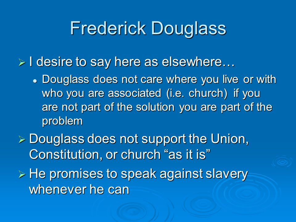 Frederick Douglass  I desire to say here as elsewhere… Douglass does not care where you live or with who you are associated (i.e.