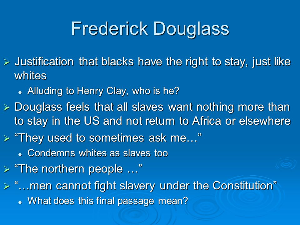 Frederick Douglass  Justification that blacks have the right to stay, just like whites Alluding to Henry Clay, who is he.