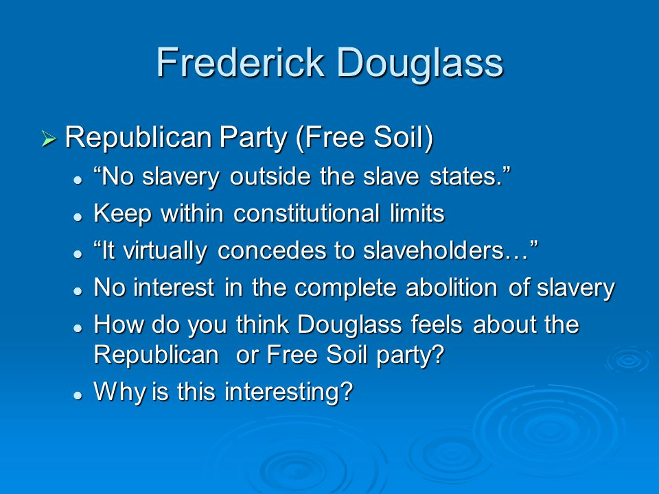 Frederick Douglass  Republican Party (Free Soil) No slavery outside the slave states. No slavery outside the slave states. Keep within constitutional limits Keep within constitutional limits It virtually concedes to slaveholders… It virtually concedes to slaveholders… No interest in the complete abolition of slavery No interest in the complete abolition of slavery How do you think Douglass feels about the Republican or Free Soil party.