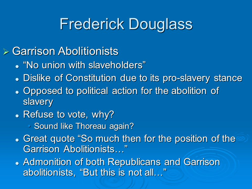 Frederick Douglass  Garrison Abolitionists No union with slaveholders No union with slaveholders Dislike of Constitution due to its pro-slavery stance Dislike of Constitution due to its pro-slavery stance Opposed to political action for the abolition of slavery Opposed to political action for the abolition of slavery Refuse to vote, why.