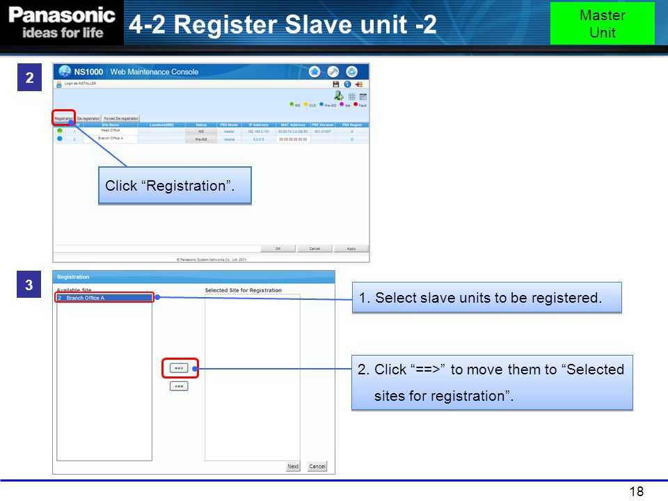 "18 2 Click ""Registration"". 3 1. Select slave units to be registered. 2. Click ""==>"" to move them to ""Selected sites for registration"". 2. Click ""==>"""