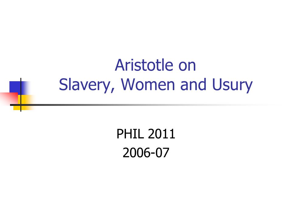 Aristotle on Slavery, Women and Usury PHIL 2011 2006-07