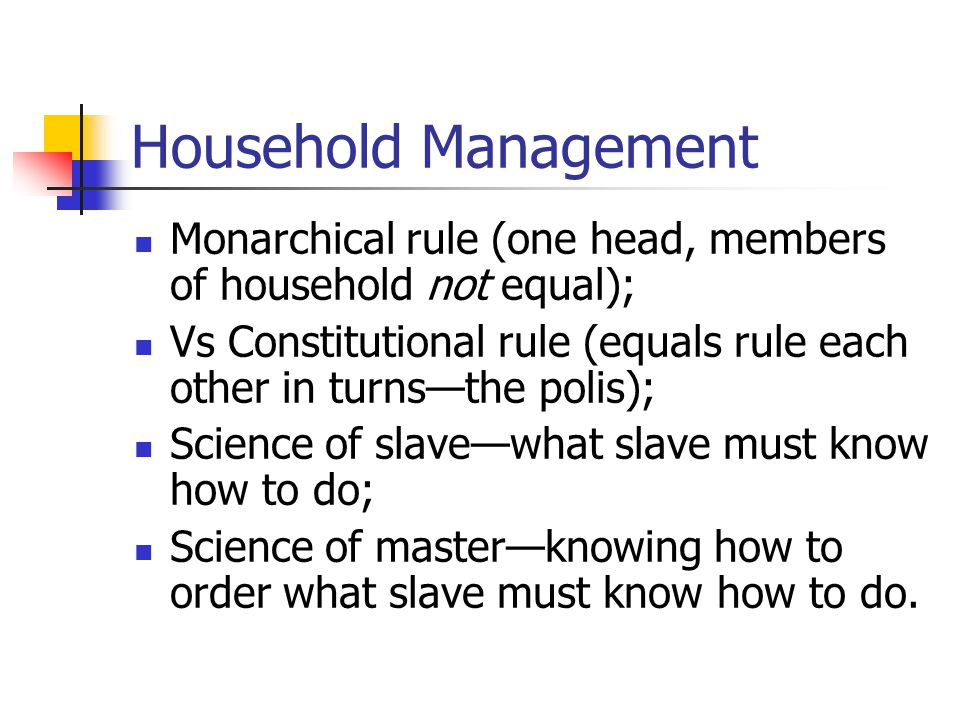 Household Management Monarchical rule (one head, members of household not equal); Vs Constitutional rule (equals rule each other in turns—the polis); Science of slave—what slave must know how to do; Science of master—knowing how to order what slave must know how to do.