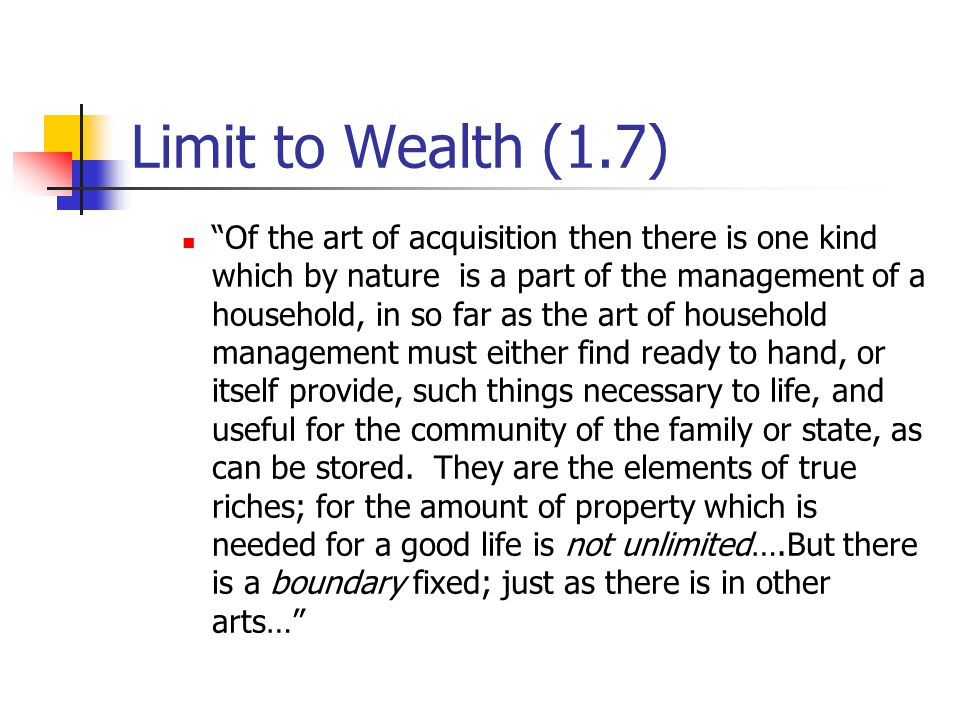 Limit to Wealth (1.7) Of the art of acquisition then there is one kind which by nature is a part of the management of a household, in so far as the art of household management must either find ready to hand, or itself provide, such things necessary to life, and useful for the community of the family or state, as can be stored.