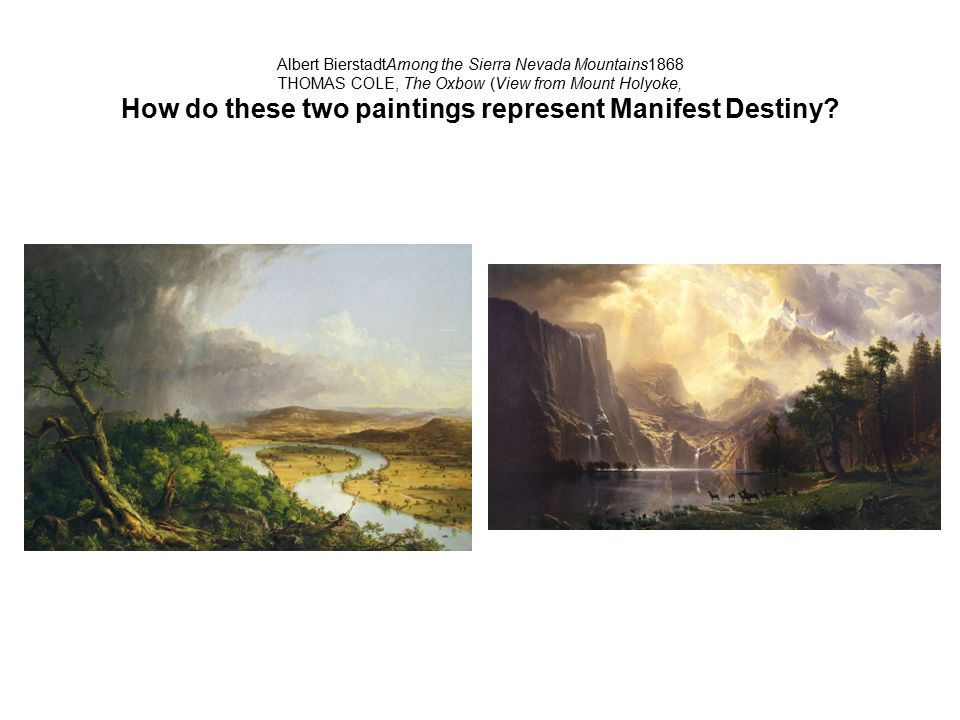 Albert BierstadtAmong the Sierra Nevada Mountains1868 THOMAS COLE, The Oxbow (View from Mount Holyoke, How do these two paintings represent Manifest D