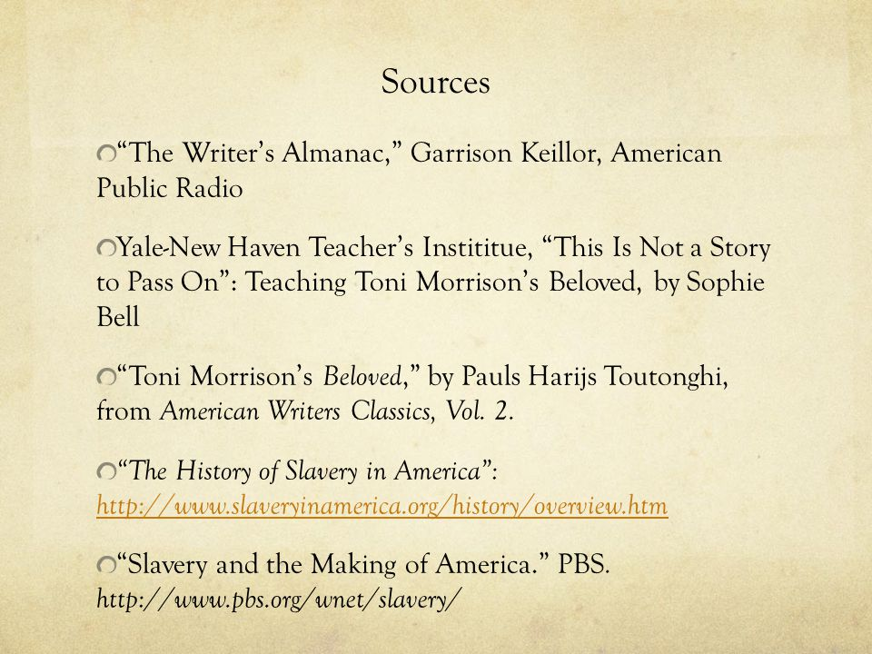 Sources The Writer's Almanac, Garrison Keillor, American Public Radio Yale-New Haven Teacher's Instititue, This Is Not a Story to Pass On : Teaching Toni Morrison's Beloved, by Sophie Bell Toni Morrison's Beloved, by Pauls Harijs Toutonghi, from American Writers Classics, Vol.