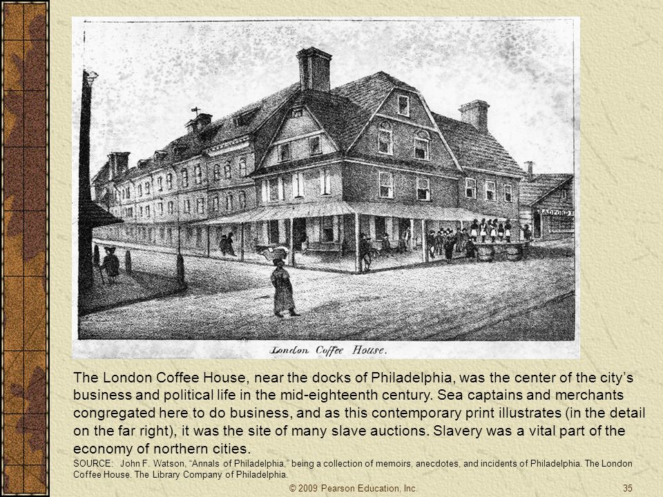 The London Coffee House, near the docks of Philadelphia, was the center of the city's business and political life in the mid-eighteenth century. Sea c