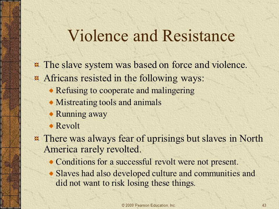 Violence and Resistance The slave system was based on force and violence. Africans resisted in the following ways: Refusing to cooperate and malingeri