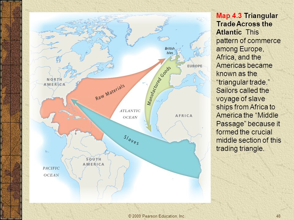 """48 Map 4.3 Triangular Trade Across the Atlantic This pattern of commerce among Europe, Africa, and the Americas became known as the """"triangular trade."""