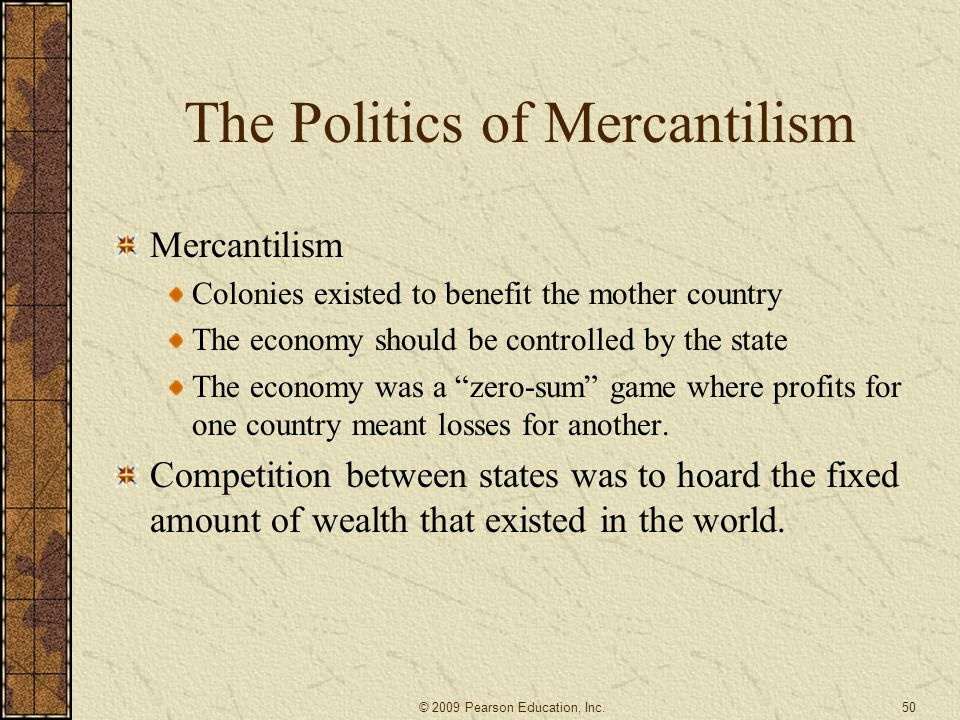 The Politics of Mercantilism Mercantilism Colonies existed to benefit the mother country The economy should be controlled by the state The economy was