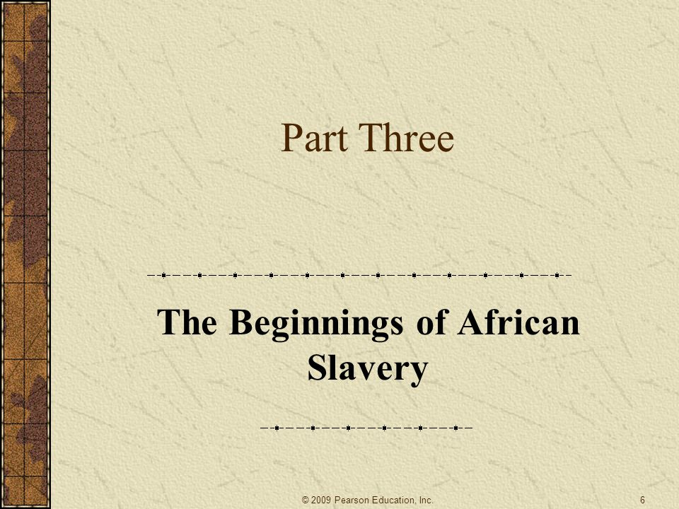 Part Three The Beginnings of African Slavery 6© 2009 Pearson Education, Inc.