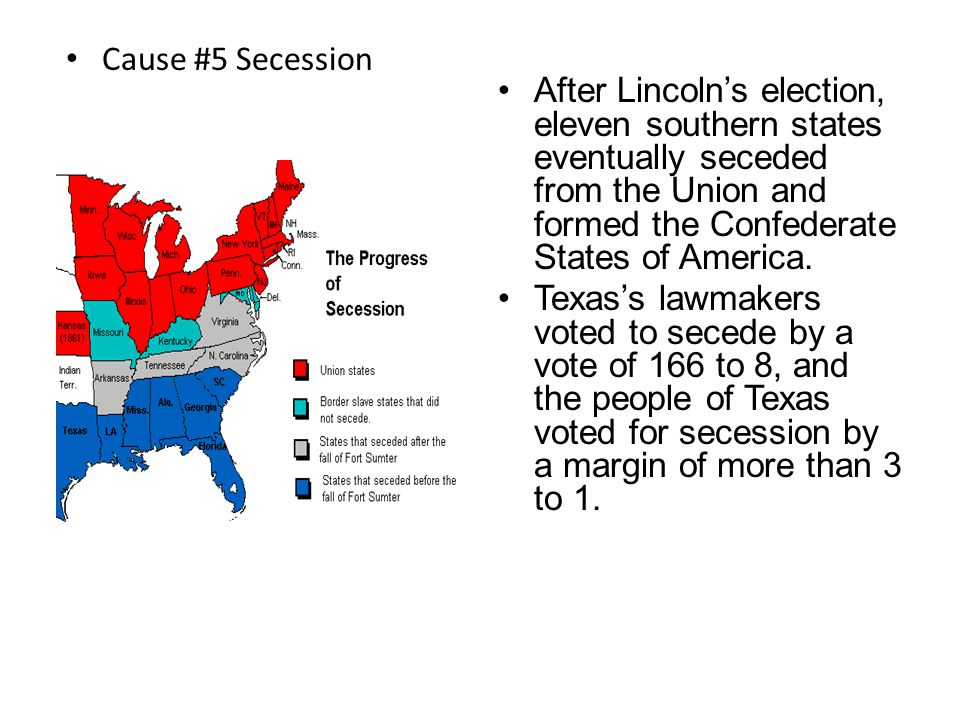 Cause #5 Election of 1860 When Republican Abraham Lincoln won the Election of 1860, Southerners believed that their rights would no longer be respected.