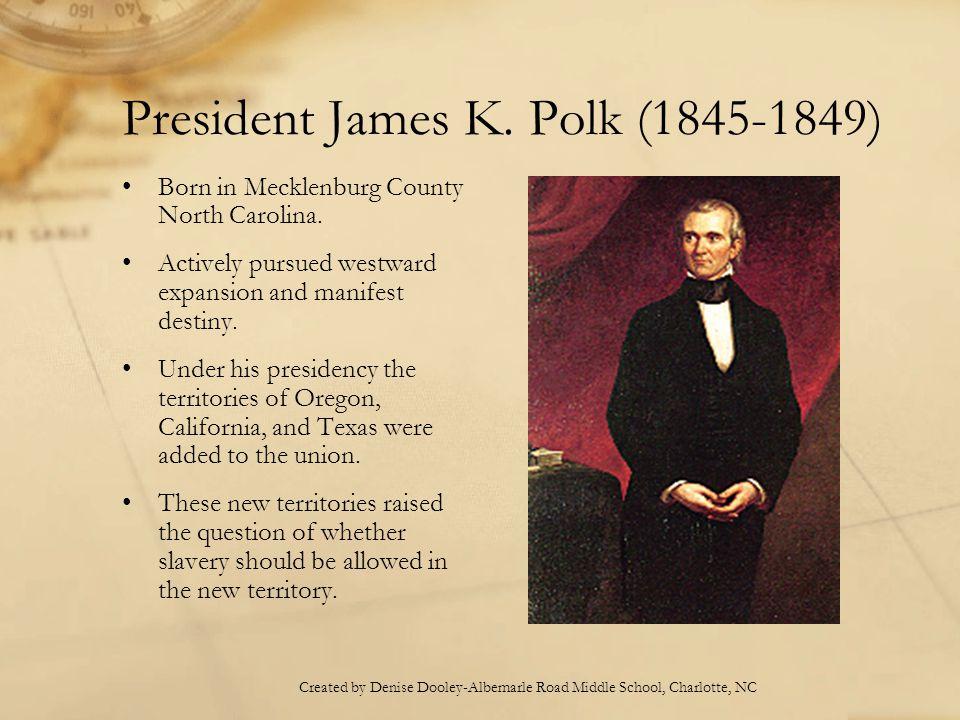 President James K. Polk (1845-1849) Born in Mecklenburg County North Carolina. Actively pursued westward expansion and manifest destiny. Under his pre