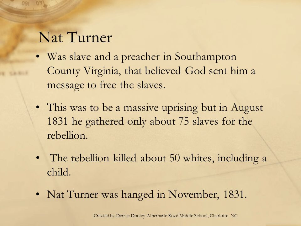 Nat Turner Was slave and a preacher in Southampton County Virginia, that believed God sent him a message to free the slaves.