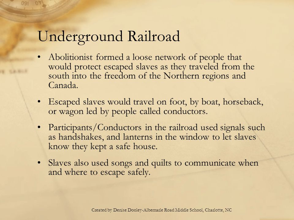 Underground Railroad Abolitionist formed a loose network of people that would protect escaped slaves as they traveled from the south into the freedom of the Northern regions and Canada.