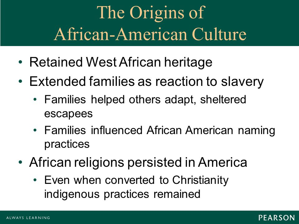 The Origins of African-American Culture Retained West African heritage Extended families as reaction to slavery Families helped others adapt, sheltered escapees Families influenced African American naming practices African religions persisted in America Even when converted to Christianity indigenous practices remained