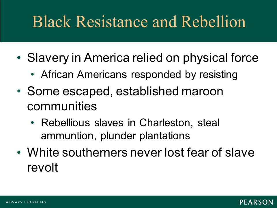Black Resistance and Rebellion Slavery in America relied on physical force African Americans responded by resisting Some escaped, established maroon communities Rebellious slaves in Charleston, steal ammuntion, plunder plantations White southerners never lost fear of slave revolt