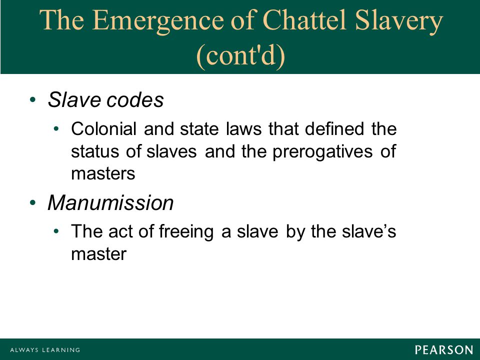 The Emergence of Chattel Slavery (cont d) Slave codes Colonial and state laws that defined the status of slaves and the prerogatives of masters Manumission The act of freeing a slave by the slave's master