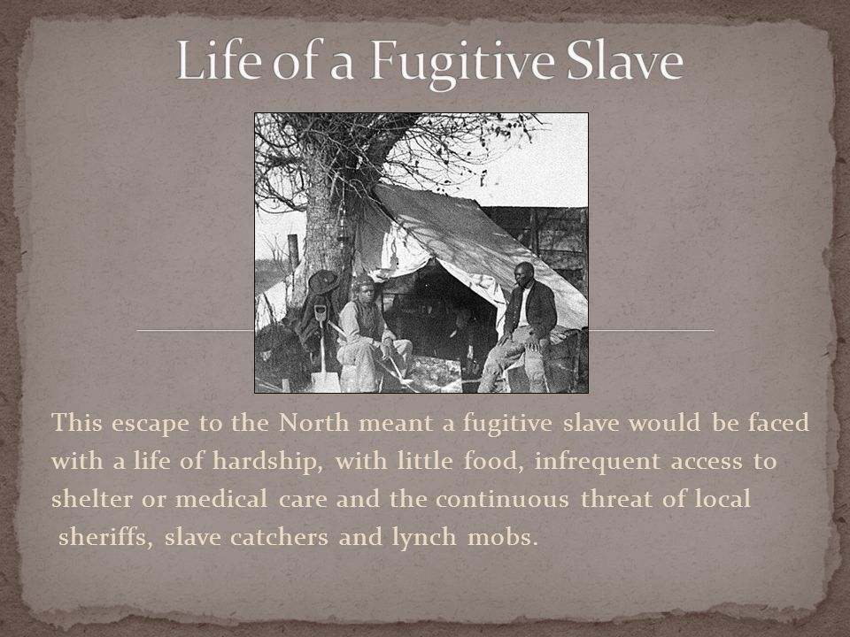 This escape to the North meant a fugitive slave would be faced with a life of hardship, with little food, infrequent access to shelter or medical care