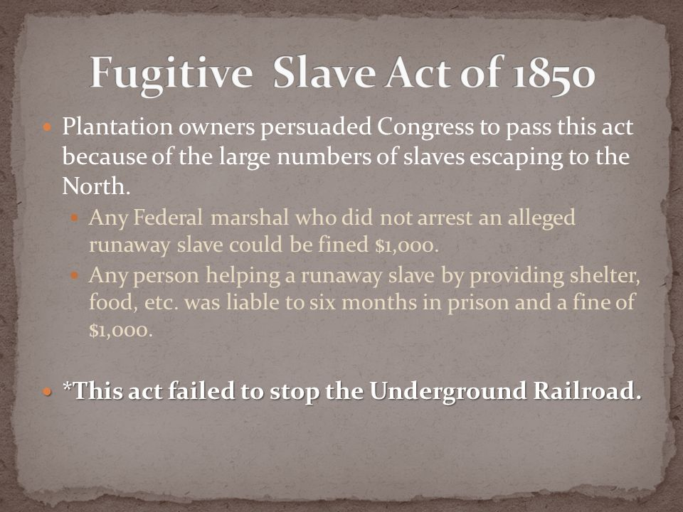 Plantation owners persuaded Congress to pass this act because of the large numbers of slaves escaping to the North. Any Federal marshal who did not ar
