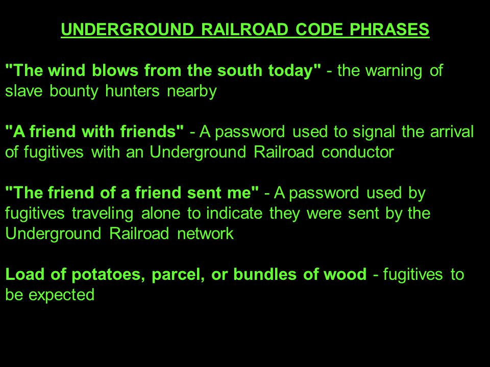 UNDERGROUND RAILROAD CODE PHRASES The wind blows from the south today - the warning of slave bounty hunters nearby A friend with friends - A password used to signal the arrival of fugitives with an Underground Railroad conductor The friend of a friend sent me - A password used by fugitives traveling alone to indicate they were sent by the Underground Railroad network Load of potatoes, parcel, or bundles of wood - fugitives to be expected