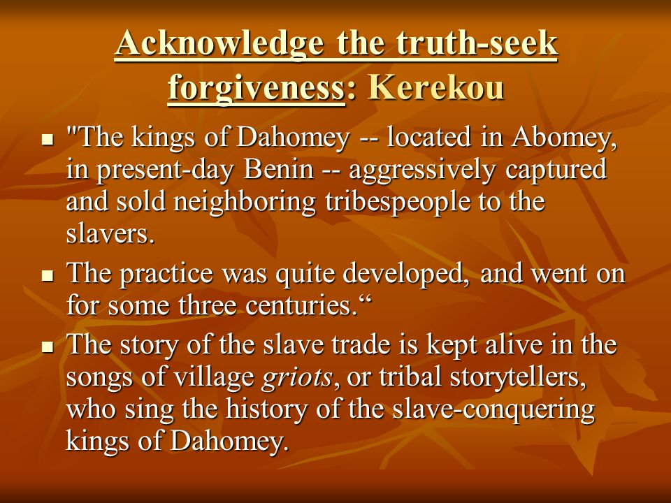 Acknowledge the truth-seek forgivenessAcknowledge the truth-seek forgiveness: Kerekou Acknowledge the truth-seek forgiveness The kings of Dahomey -- located in Abomey, in present-day Benin -- aggressively captured and sold neighboring tribespeople to the slavers.