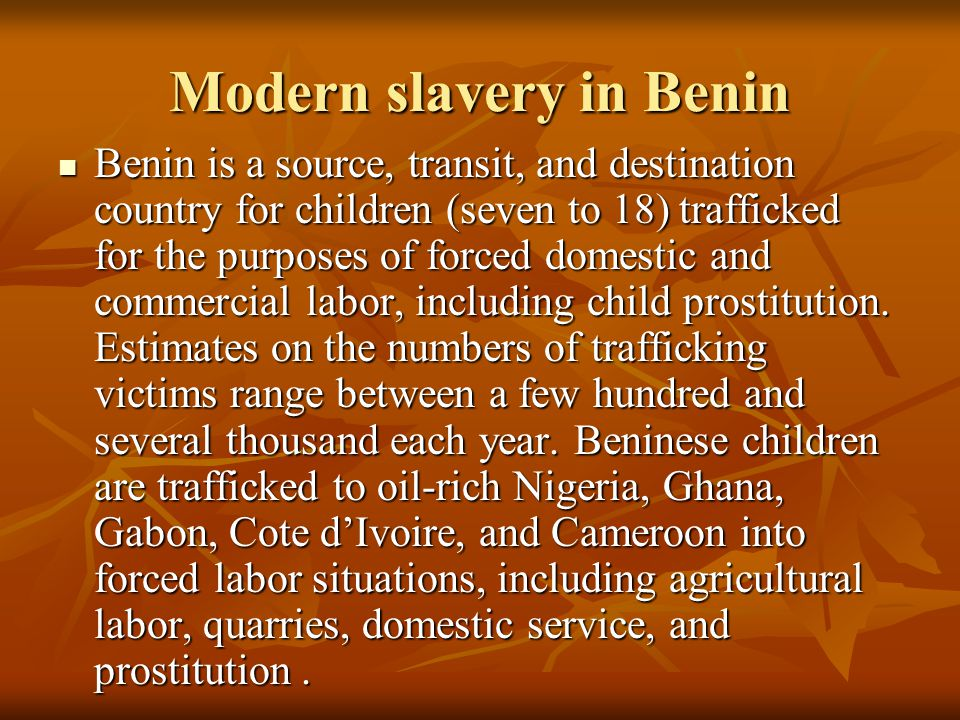 Modern slavery in Benin Benin is a source, transit, and destination country for children (seven to 18) trafficked for the purposes of forced domestic and commercial labor, including child prostitution.