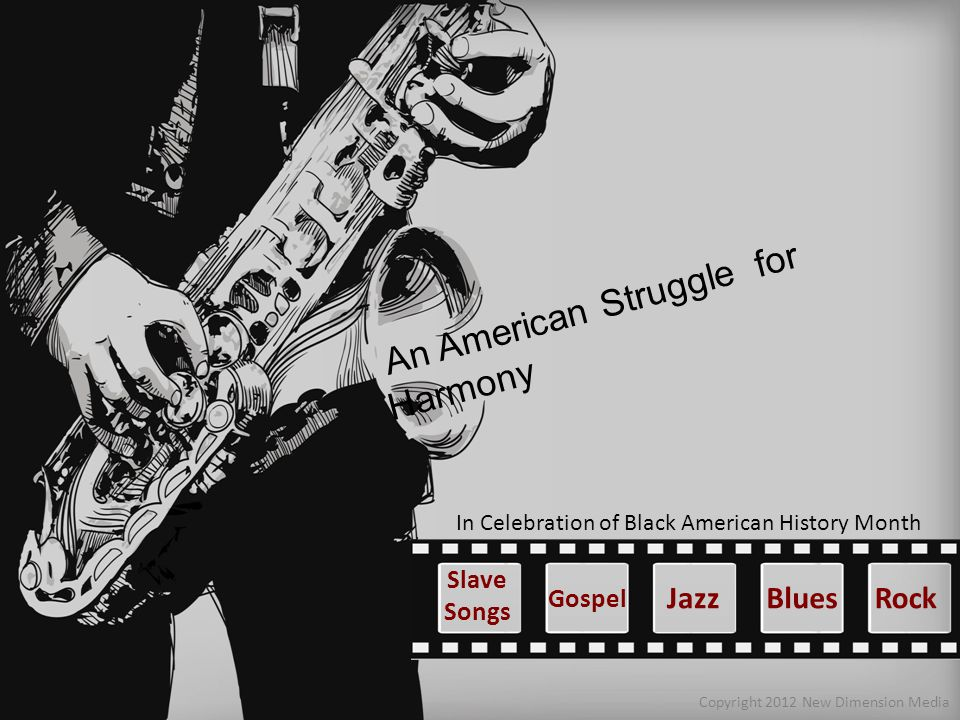 An American Struggle for Harmony Copyright 2012 New Dimension Media Blues In Celebration of Black American History Month Gospel Slave Songs JazzRock