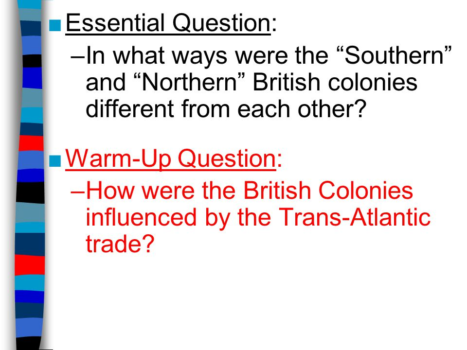"■Essential Question: –In what ways were the ""Southern"" and ""Northern"" British colonies different from each other? ■Warm-Up Question: –How were the Bri"
