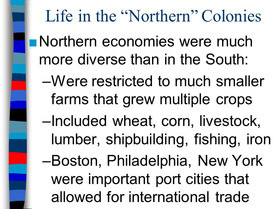 "Life in the ""Northern"" Colonies ■Northern economies were much more diverse than in the South: –Were restricted to much smaller farms that grew multipl"