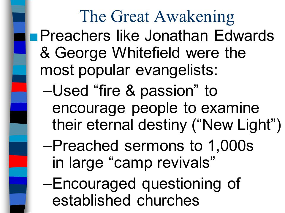 "The Great Awakening ■Preachers like Jonathan Edwards & George Whitefield were the most popular evangelists: –Used ""fire & passion"" to encourage people"