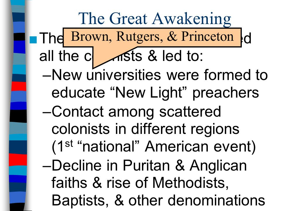 "The Great Awakening ■The Great Awakening impacted all the colonists & led to: –New universities were formed to educate ""New Light"" preachers –Contact"