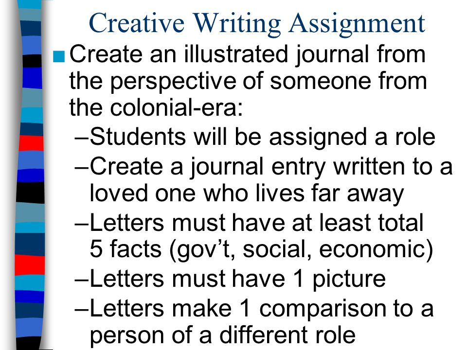 Creative Writing Assignment ■Create an illustrated journal from the perspective of someone from the colonial-era: –Students will be assigned a role –C