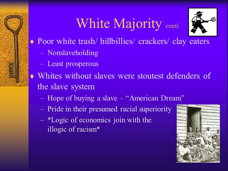 White Majority conti  Poor white trash/ hillbillies/ crackers/ clay eaters –Nonslaveholding –Least prosperous  Whites without slaves were stoutest defenders of the slave system –Hope of buying a slave – American Dream –Pride in their presumed racial superiority –*Logic of economics join with the illogic of racism*