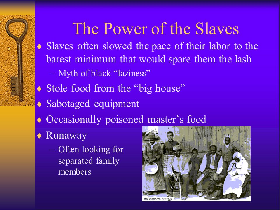 The Power of the Slaves  Slaves often slowed the pace of their labor to the barest minimum that would spare them the lash –Myth of black laziness  Stole food from the big house  Sabotaged equipment  Occasionally poisoned master's food  Runaway –Often looking for separated family members