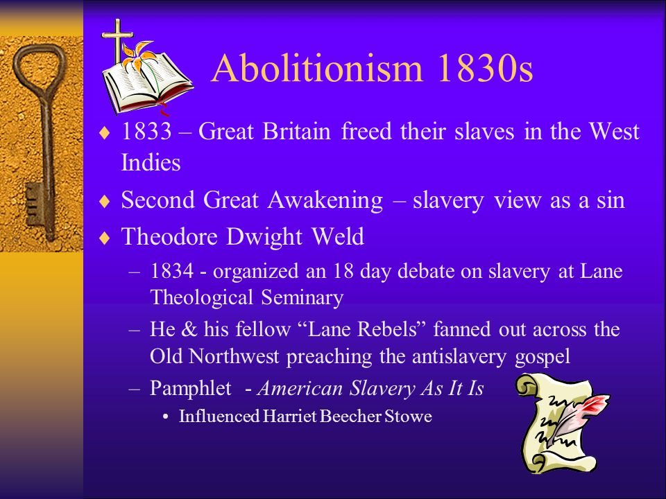 Abolitionism 1830s  1833 – Great Britain freed their slaves in the West Indies  Second Great Awakening – slavery view as a sin  Theodore Dwight Weld –1834 - organized an 18 day debate on slavery at Lane Theological Seminary –He & his fellow Lane Rebels fanned out across the Old Northwest preaching the antislavery gospel –Pamphlet - American Slavery As It Is Influenced Harriet Beecher Stowe
