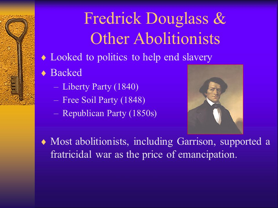 Fredrick Douglass & Other Abolitionists  Looked to politics to help end slavery  Backed –Liberty Party (1840) –Free Soil Party (1848) –Republican Party (1850s)  Most abolitionists, including Garrison, supported a fratricidal war as the price of emancipation.