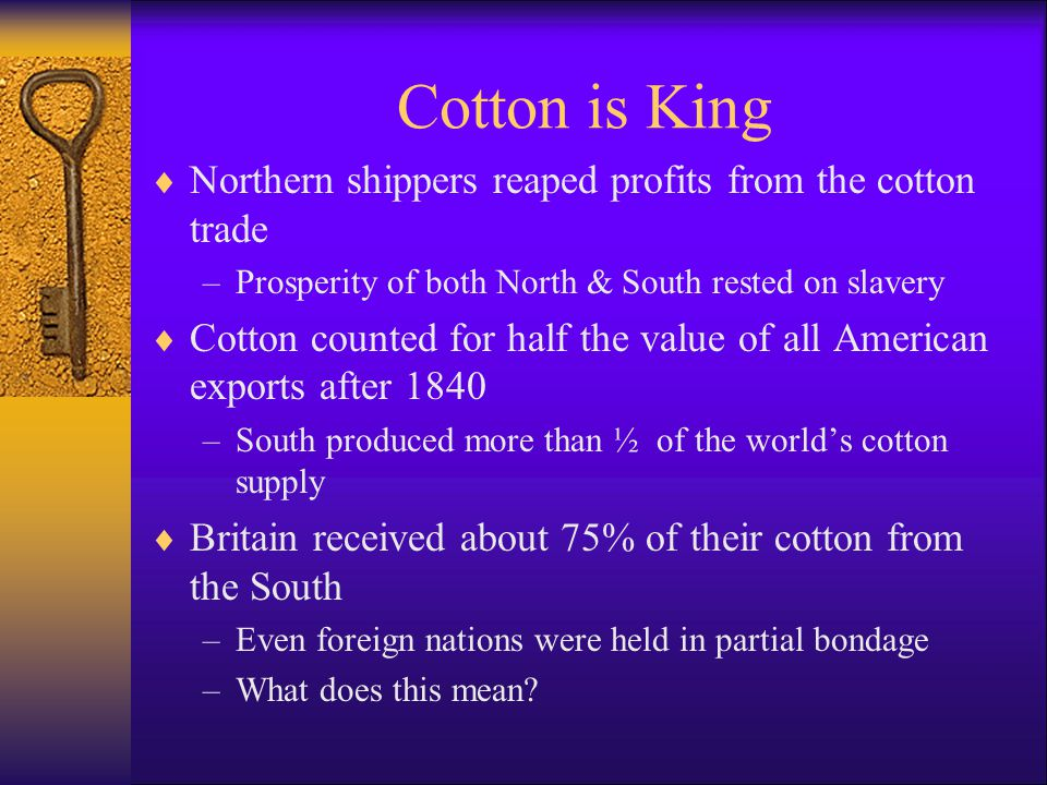 Cotton is King  Northern shippers reaped profits from the cotton trade –Prosperity of both North & South rested on slavery  Cotton counted for half the value of all American exports after 1840 –South produced more than ½ of the world's cotton supply  Britain received about 75% of their cotton from the South –Even foreign nations were held in partial bondage –What does this mean
