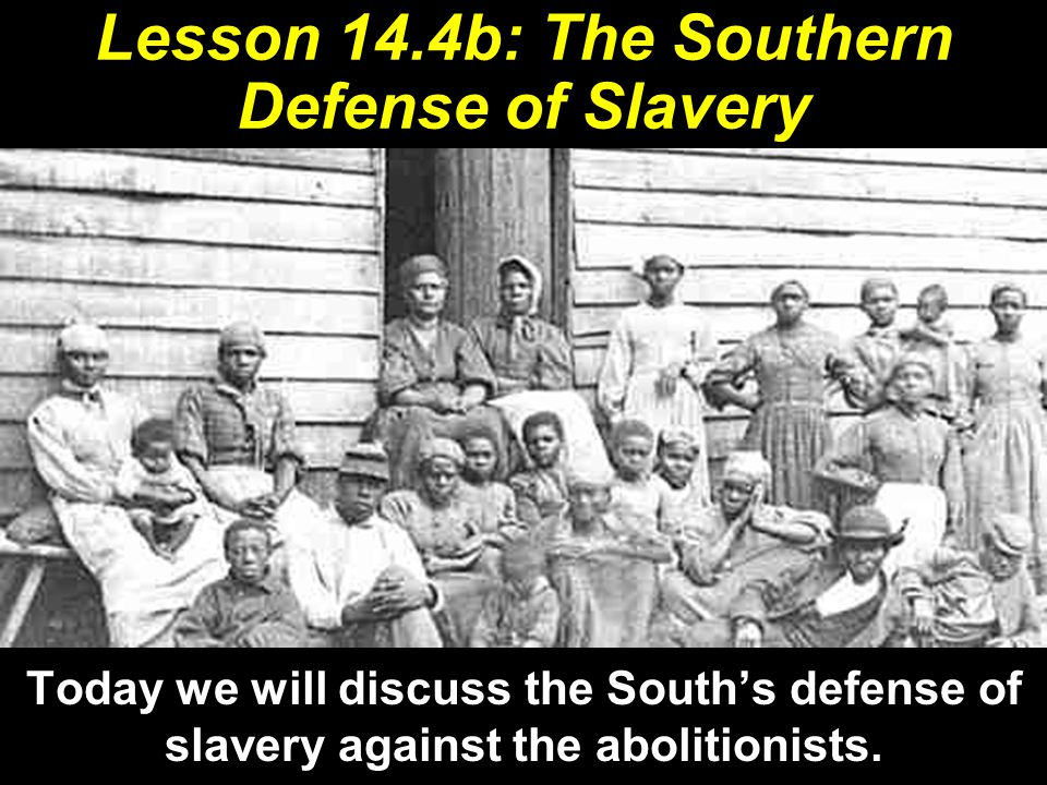 Lesson 14.4b: The Southern Defense of Slavery Today we will discuss the South's defense of slavery against the abolitionists.
