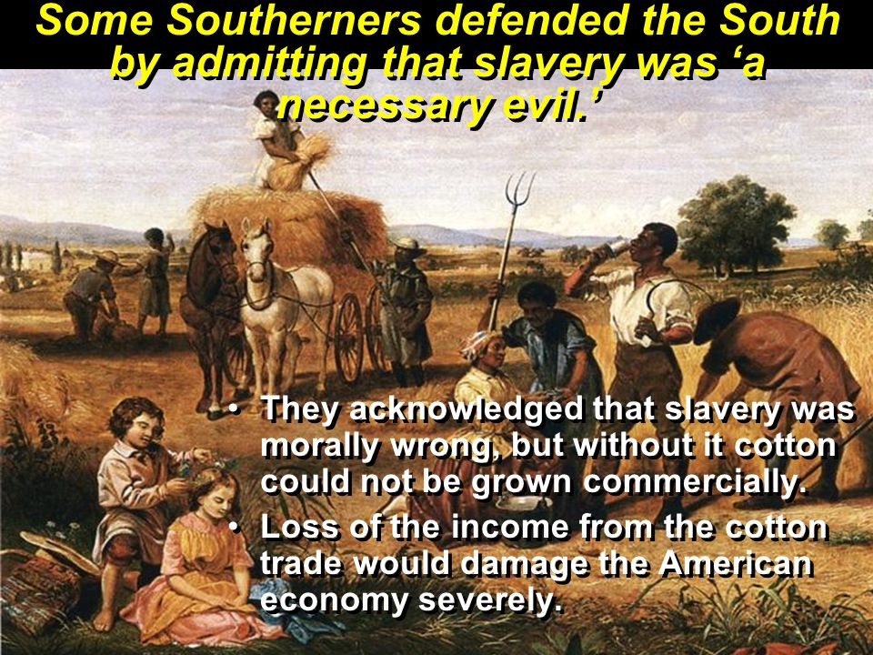 Some Southerners defended the South by admitting that slavery was 'a necessary evil.' They acknowledged that slavery was morally wrong, but without it cotton could not be grown commercially.
