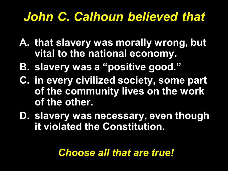 John C. Calhoun believed that A.that slavery was morally wrong, but vital to the national economy.