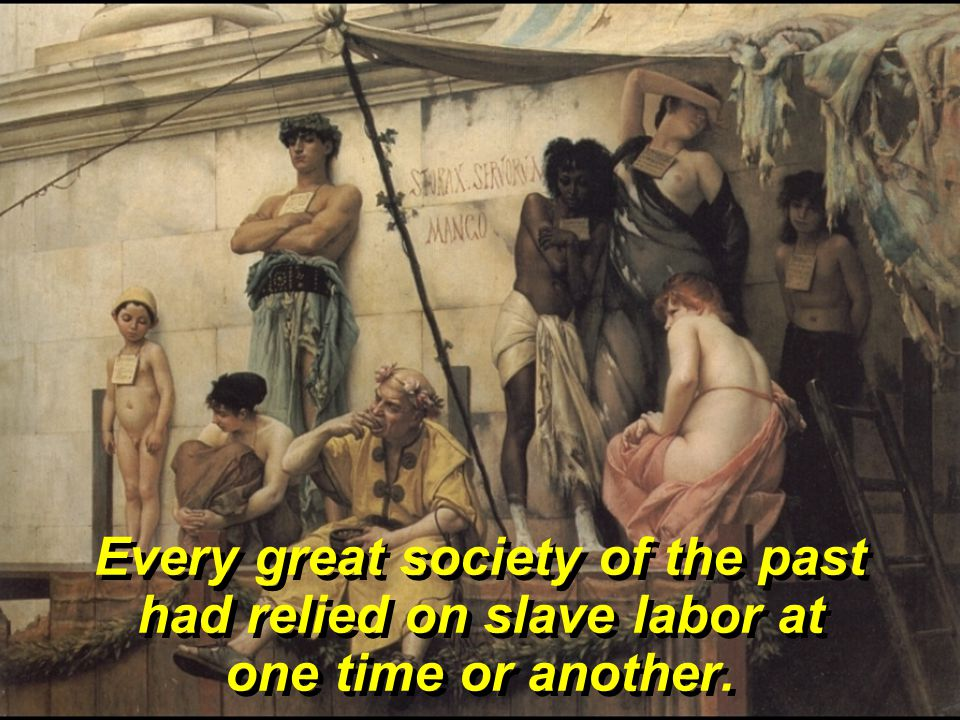 Every great society of the past had relied on slave labor at one time or another.