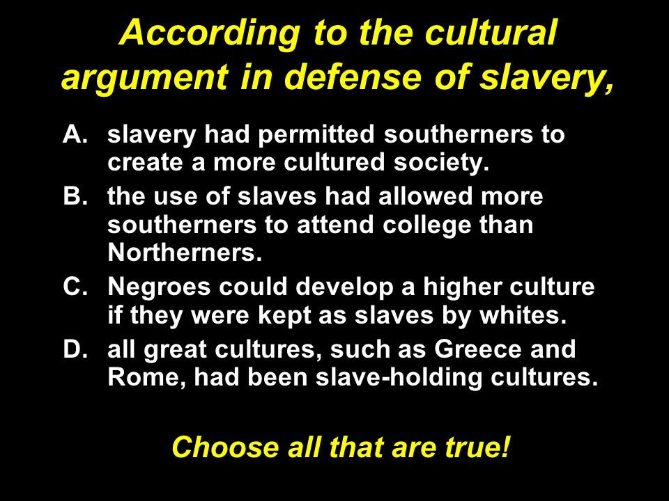 According to the cultural argument in defense of slavery, A.slavery had permitted southerners to create a more cultured society.