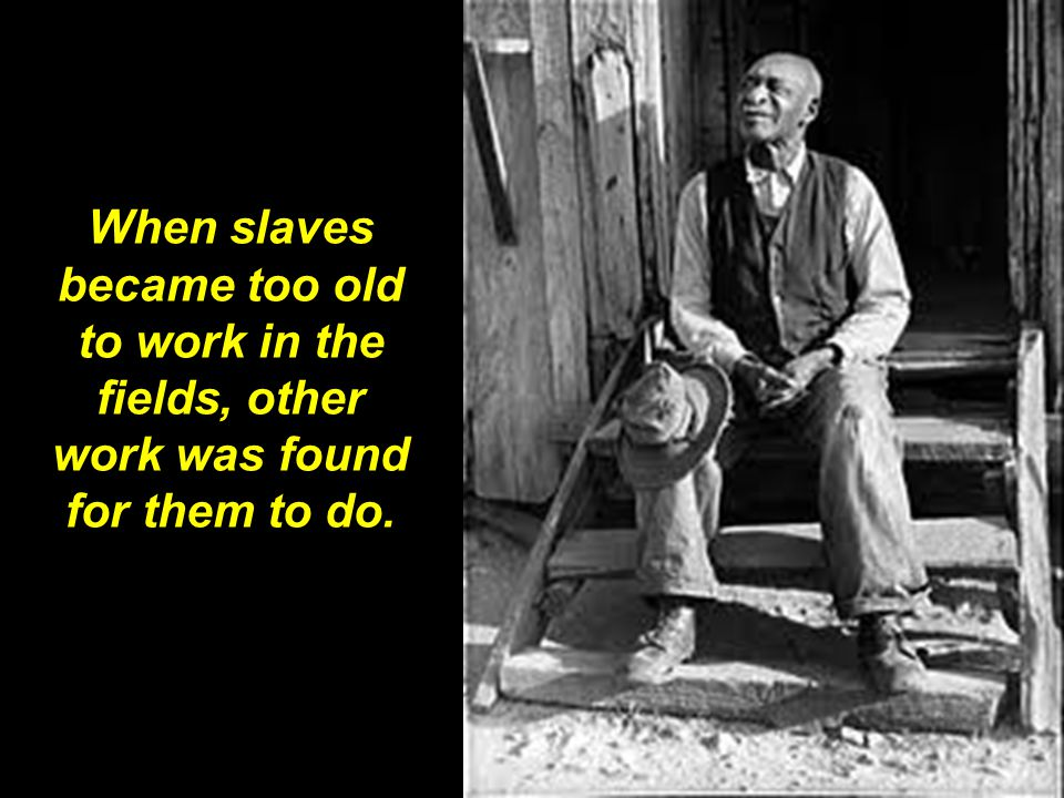 When slaves became too old to work in the fields, other work was found for them to do.