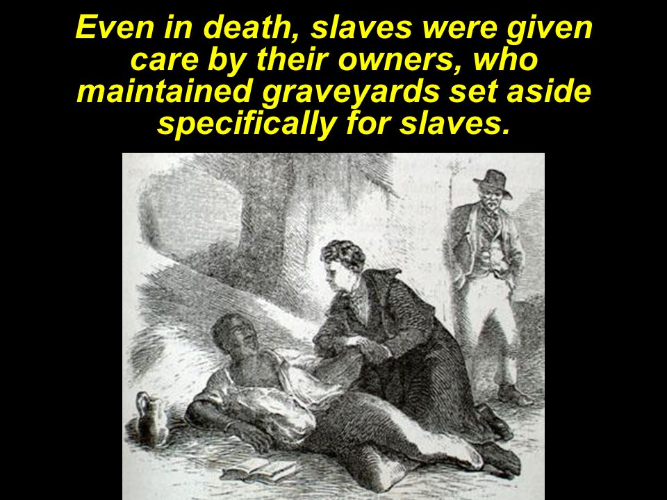 Even in death, slaves were given care by their owners, who maintained graveyards set aside specifically for slaves.