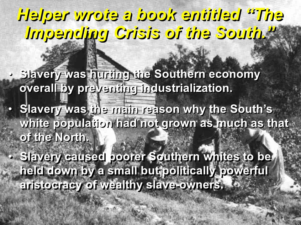 Helper wrote a book entitled The Impending Crisis of the South. Slavery was hurting the Southern economy overall by preventing industrialization.