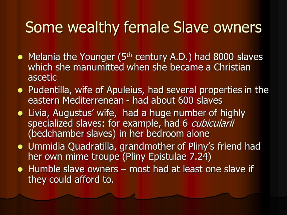 Some wealthy female Slave owners Melania the Younger (5 th century A.D.) had 8000 slaves which she manumitted when she became a Christian ascetic Mela