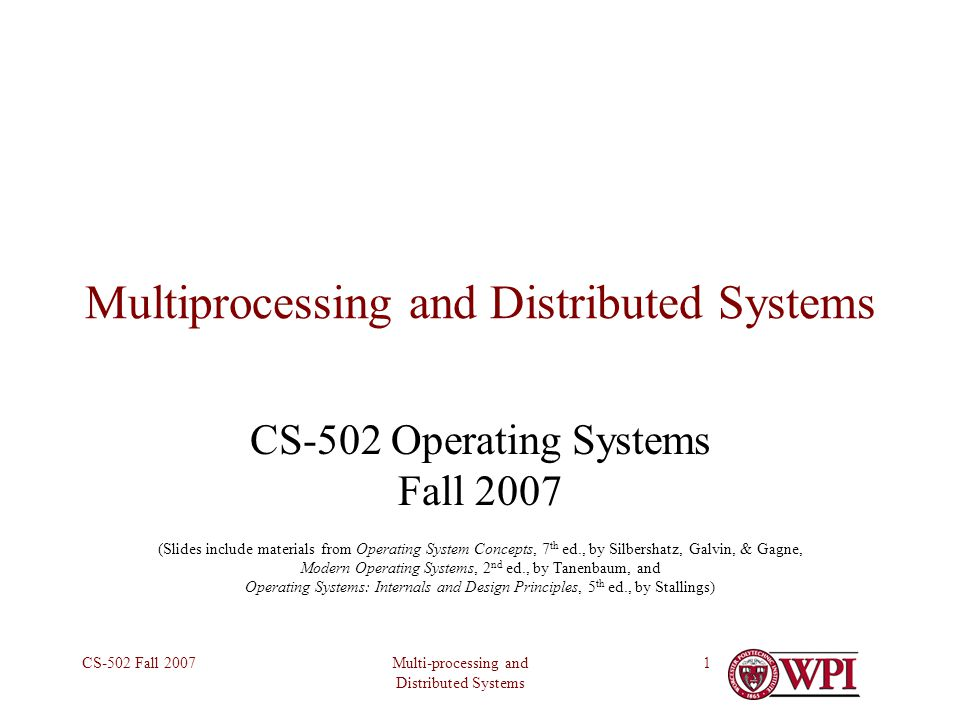 Multi-processing and Distributed Systems CS-502 Fall 20071 Multiprocessing and Distributed Systems CS-502 Operating Systems Fall 2007 (Slides include materials from Operating System Concepts, 7 th ed., by Silbershatz, Galvin, & Gagne, Modern Operating Systems, 2 nd ed., by Tanenbaum, and Operating Systems: Internals and Design Principles, 5 th ed., by Stallings)
