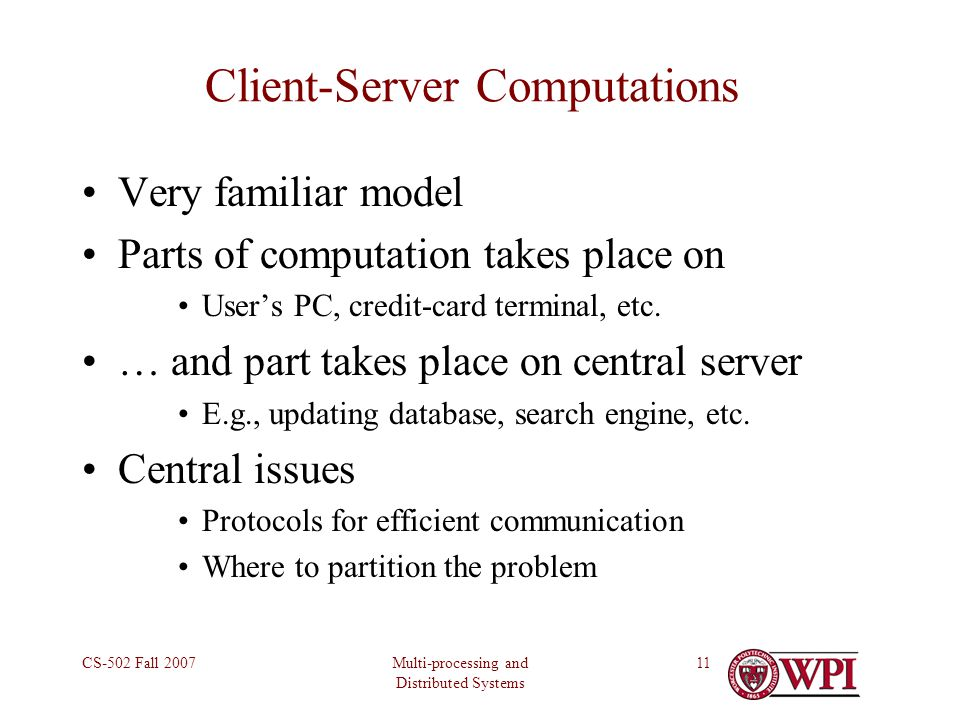 Multi-processing and Distributed Systems CS-502 Fall 200711 Client-Server Computations Very familiar model Parts of computation takes place on User's PC, credit-card terminal, etc.