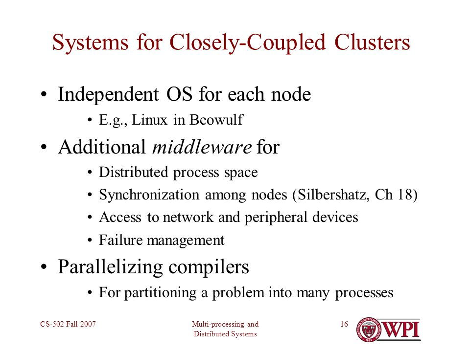 Multi-processing and Distributed Systems CS-502 Fall 200716 Systems for Closely-Coupled Clusters Independent OS for each node E.g., Linux in Beowulf Additional middleware for Distributed process space Synchronization among nodes (Silbershatz, Ch 18) Access to network and peripheral devices Failure management Parallelizing compilers For partitioning a problem into many processes